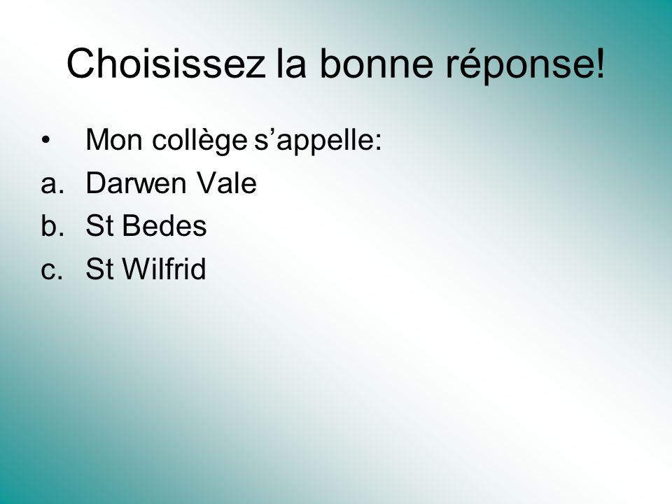 Choisissez la bonne réponse! Mon collège sappelle: a.Darwen Vale b.St Bedes c.St Wilfrid