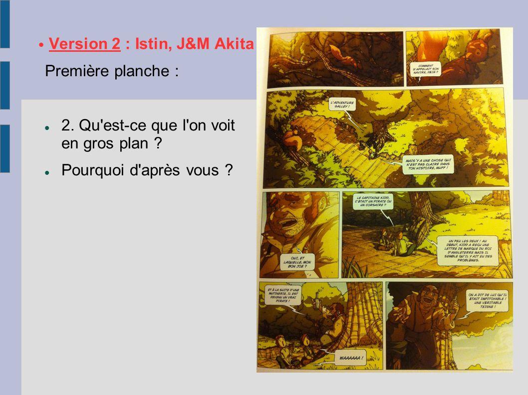 Version 2 : Istin, J&M Akita Première planche : 2. Qu'est-ce que l'on voit en gros plan ? Pourquoi d'après vous ?