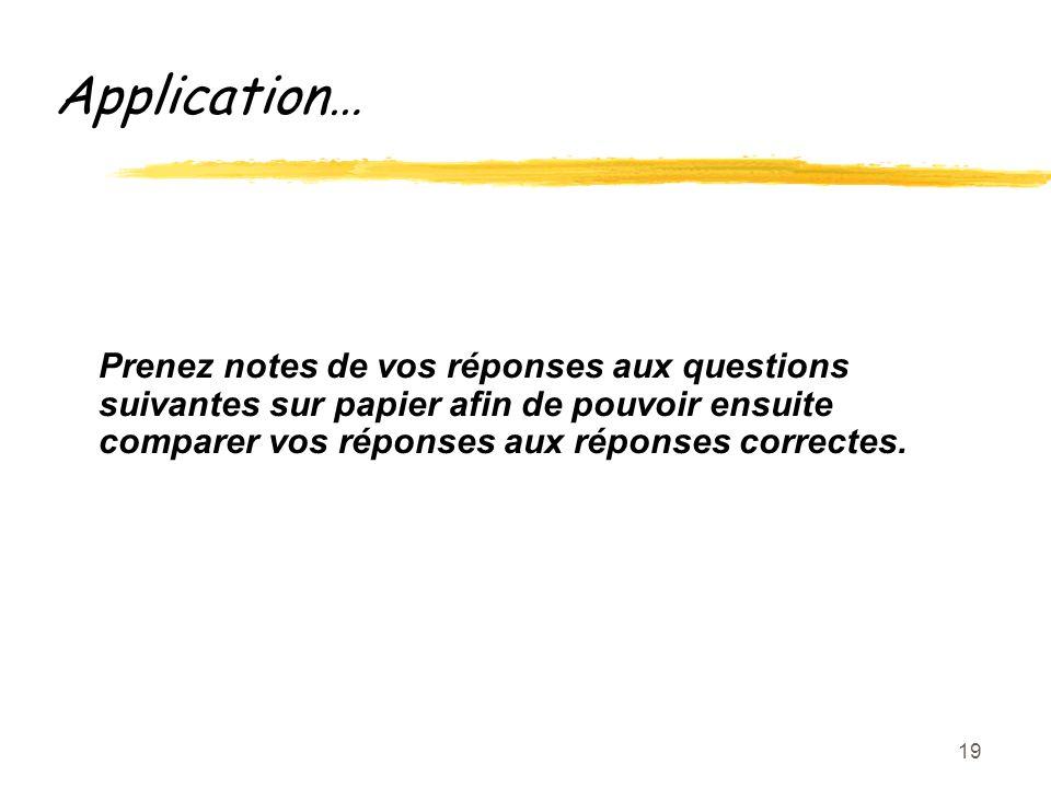 19 Application… Prenez notes de vos réponses aux questions suivantes sur papier afin de pouvoir ensuite comparer vos réponses aux réponses correctes.