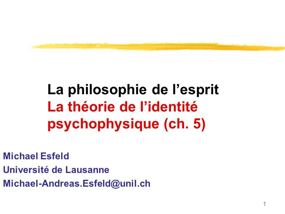 1 La philosophie de lesprit La théorie de lidentité psychophysique (ch. 5) Michael Esfeld Université de Lausanne Michael-Andreas.Esfeld@unil.ch