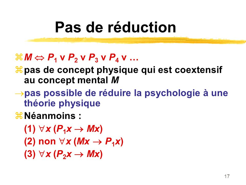 17 Pas de réduction M P 1 v P 2 v P 3 v P 4 v … pas de concept physique qui est coextensif au concept mental M pas possible de réduire la psychologie à une théorie physique Néanmoins : (1) x (P 1 x Mx) (2) non x (Mx P 1 x) (3) x (P 2 x Mx)