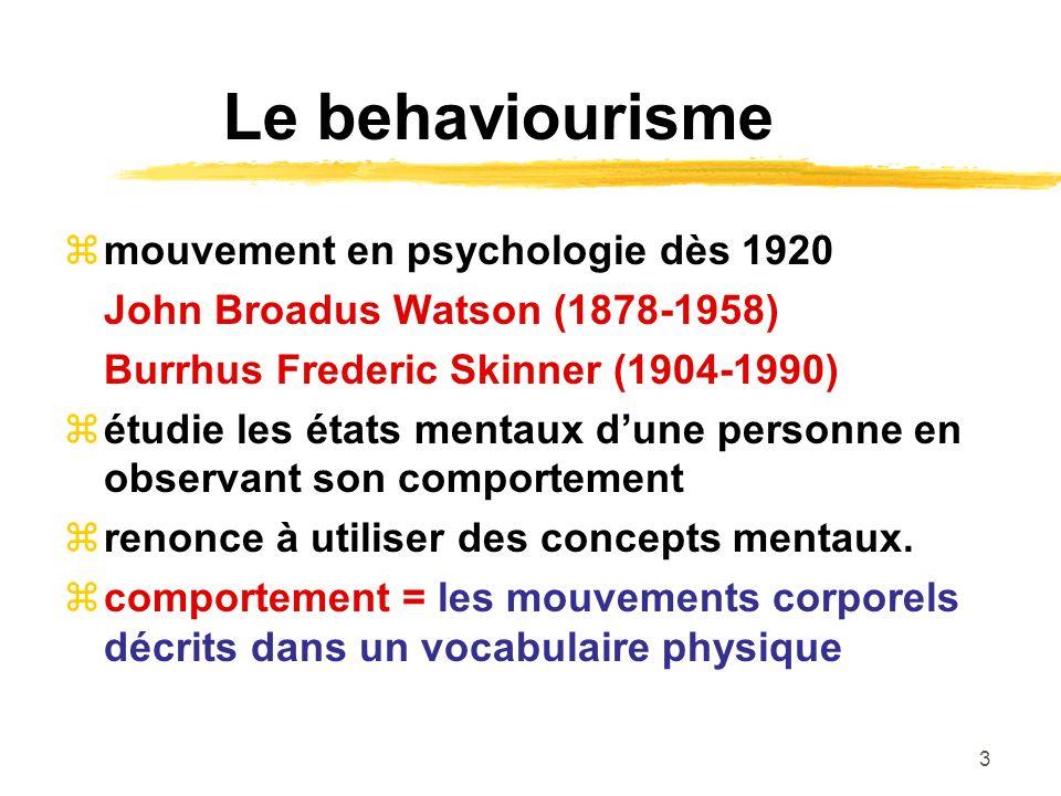 3 Le behaviourisme mouvement en psychologie dès 1920 John Broadus Watson (1878-1958) Burrhus Frederic Skinner (1904-1990) étudie les états mentaux dune personne en observant son comportement renonce à utiliser des concepts mentaux.