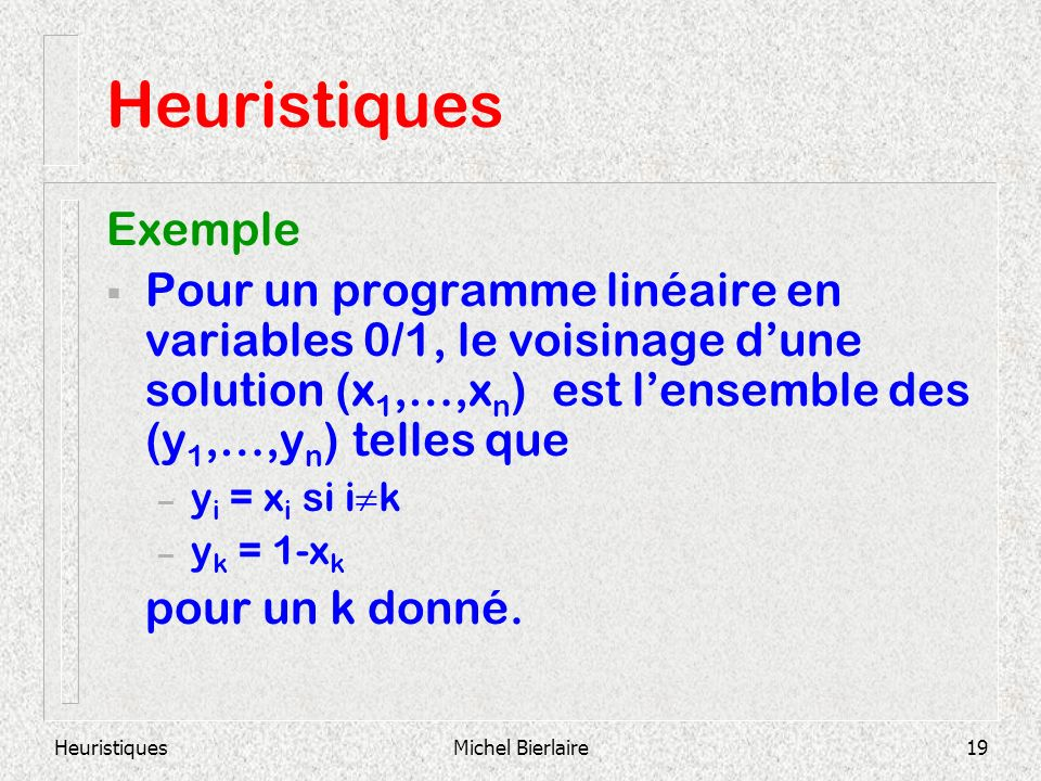 Michel Bierlaire19 Heuristiques Exemple Pour un programme linéaire en variables 0/1, le voisinage dune solution (x 1,…,x n ) est lensemble des (y 1,…,y n ) telles que – y i = x i si i k – y k = 1-x k pour un k donné.
