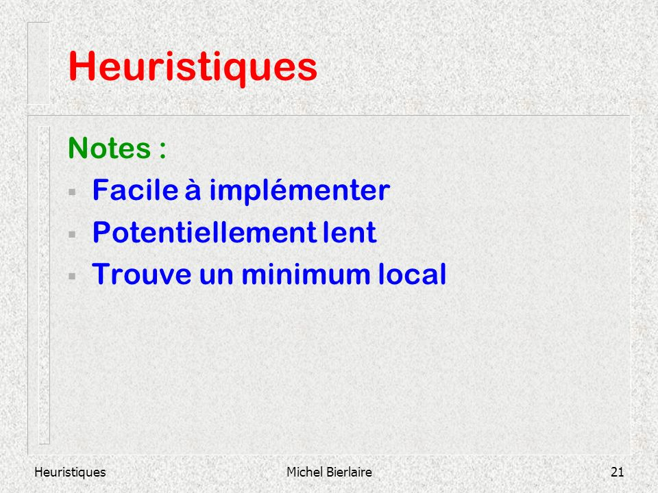 HeuristiquesMichel Bierlaire21 Heuristiques Notes : Facile à implémenter Potentiellement lent Trouve un minimum local