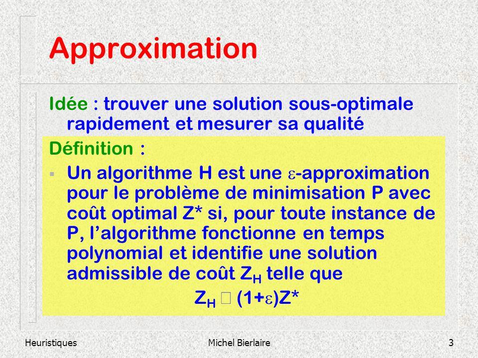 HeuristiquesMichel Bierlaire3 Approximation Idée : trouver une solution sous-optimale rapidement et mesurer sa qualité Définition : Un algorithme H es