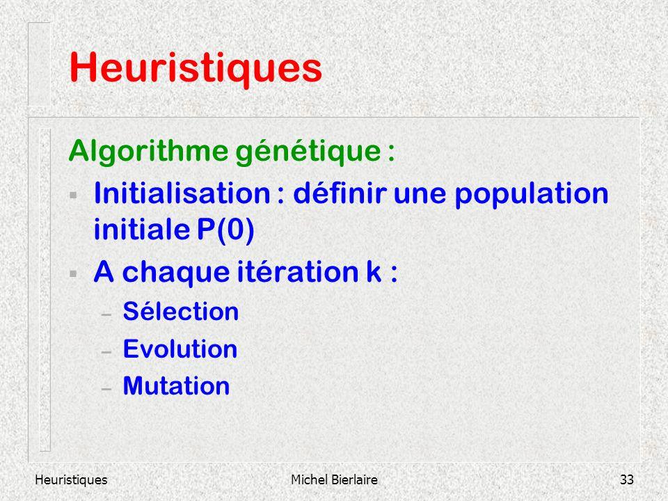 HeuristiquesMichel Bierlaire33 Heuristiques Algorithme génétique : Initialisation : définir une population initiale P(0) A chaque itération k : – Sélection – Evolution – Mutation