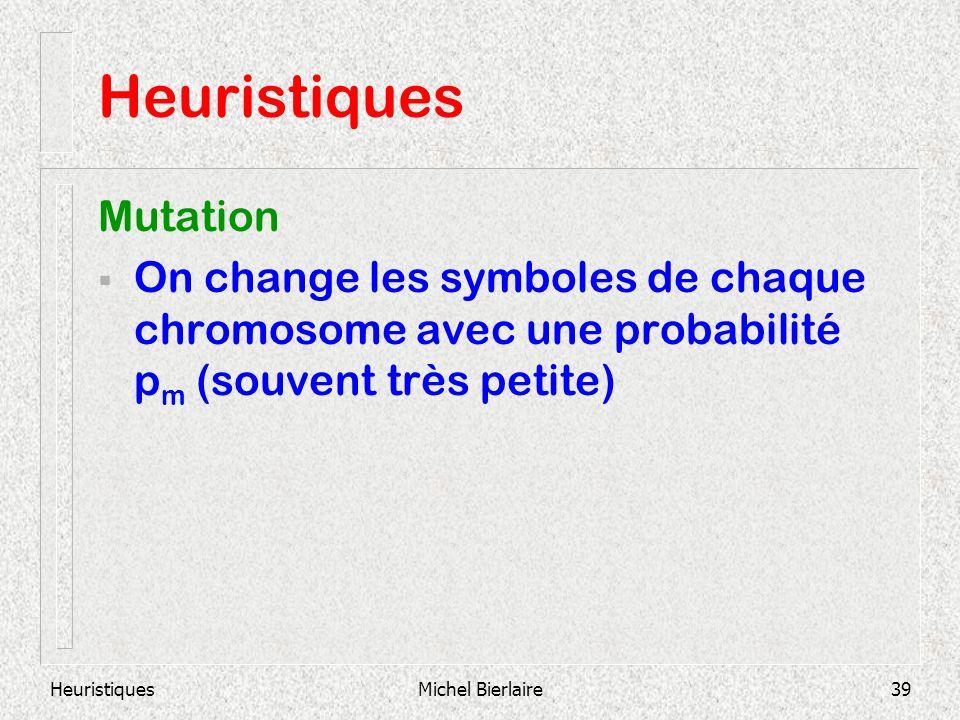 HeuristiquesMichel Bierlaire39 Heuristiques Mutation On change les symboles de chaque chromosome avec une probabilité p m (souvent très petite)