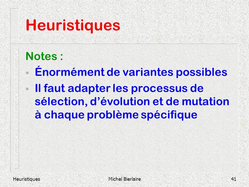 HeuristiquesMichel Bierlaire41 Heuristiques Notes : Énormément de variantes possibles Il faut adapter les processus de sélection, dévolution et de mutation à chaque problème spécifique