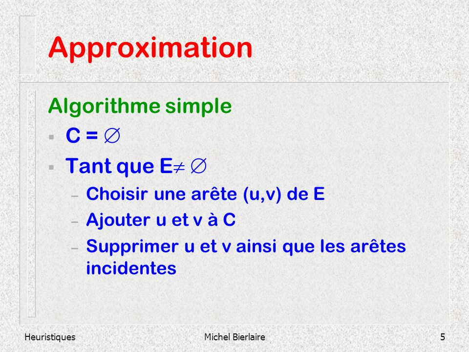 HeuristiquesMichel Bierlaire16 Approximation Pire des cas : Solution de lalgorithme : 8 nœuds (C=V) Solution optimale : 4 nœuds Solution optimale