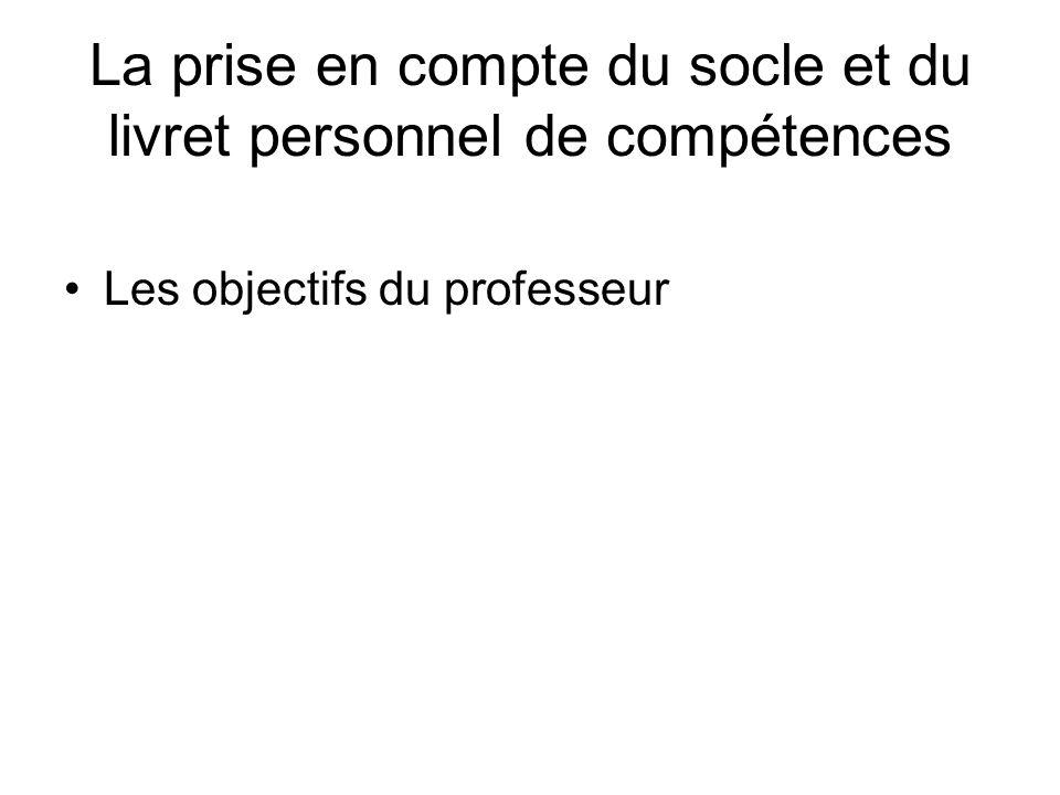 La prise en compte du socle et du livret personnel de compétences Les objectifs du professeur