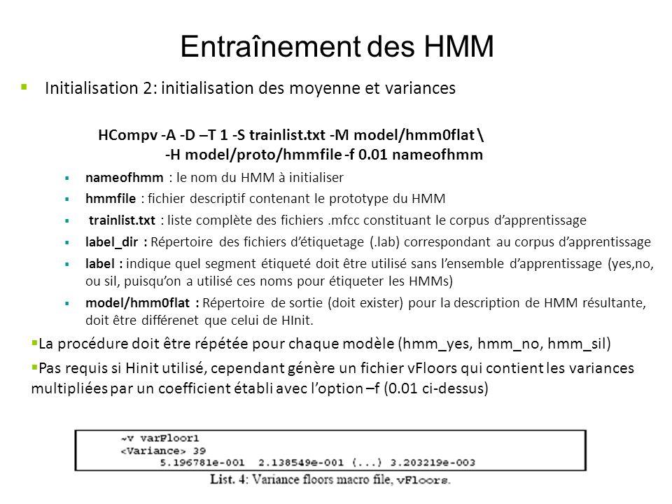 Entraînement des HMM Initialisation 2: initialisation des moyenne et variances HCompv -A -D –T 1 -S trainlist.txt -M model/hmm0flat \ -H model/proto/h