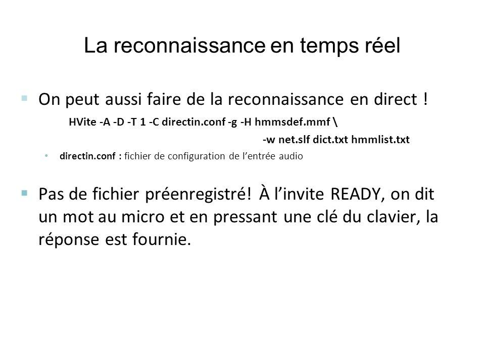 La reconnaissance en temps réel On peut aussi faire de la reconnaissance en direct ! HVite -A -D -T 1 -C directin.conf -g -H hmmsdef.mmf \ -w net.slf