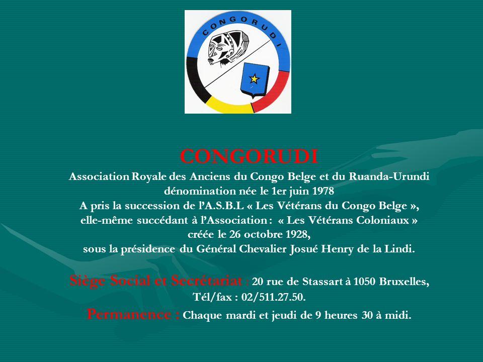CONGORUDI Association Royale des Anciens du Congo Belge et du Ruanda-Urundi dénomination née le 1er juin 1978 A pris la succession de lA.S.B.L « Les Vétérans du Congo Belge », elle-même succédant à lAssociation : « Les Vétérans Coloniaux » créée le 26 octobre 1928, sous la présidence du Général Chevalier Josué Henry de la Lindi.