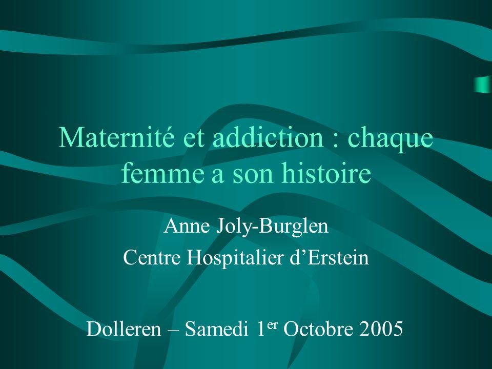 Maternité et addiction : chaque femme a son histoire Anne Joly-Burglen Centre Hospitalier dErstein Dolleren – Samedi 1 er Octobre 2005