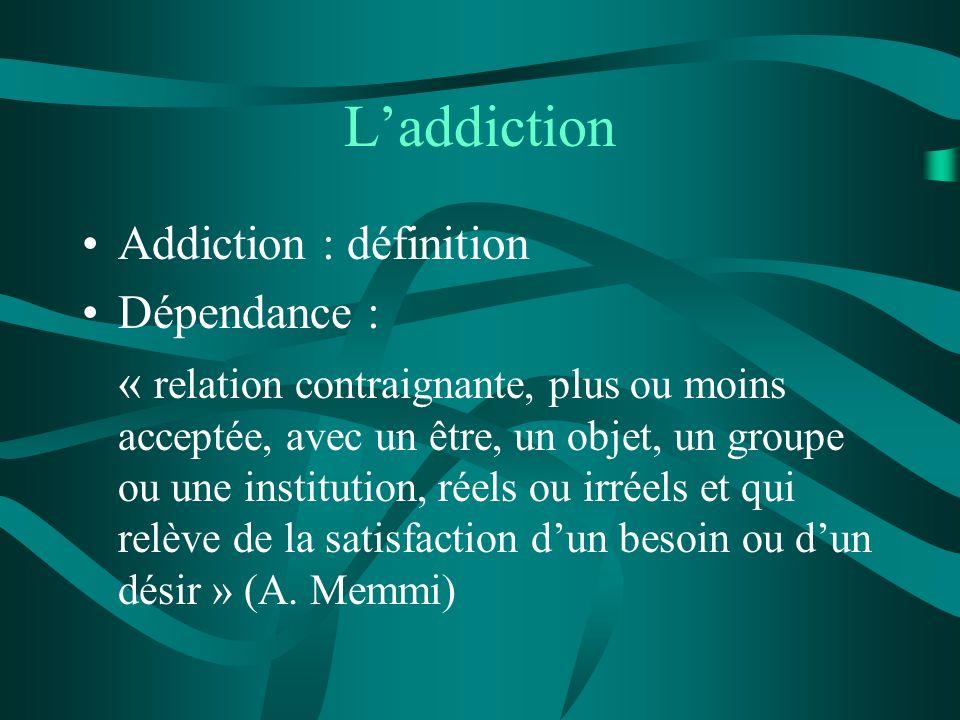 Laddiction Addiction : définition Dépendance : « relation contraignante, plus ou moins acceptée, avec un être, un objet, un groupe ou une institution,