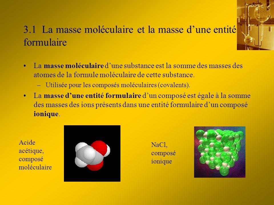 3.1 La masse moléculaire et la masse dune entité formulaire La masse moléculaire dune substance est la somme des masses des atomes de la formule moléculaire de cette substance.