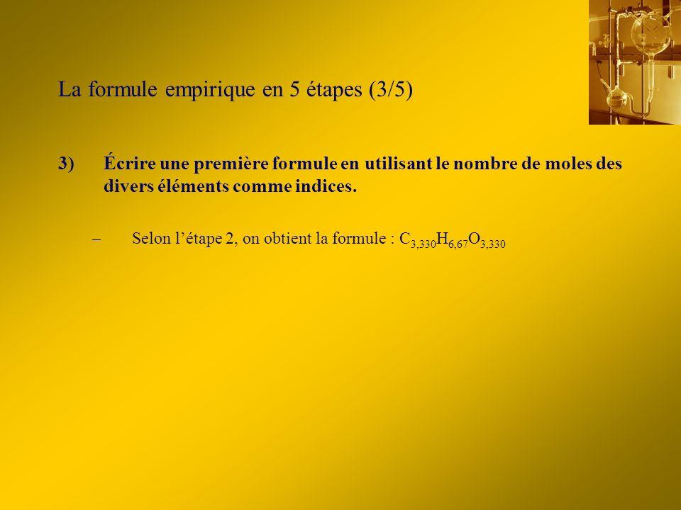 La formule empirique en 5 étapes (3/5) 3)Écrire une première formule en utilisant le nombre de moles des divers éléments comme indices. –Selon létape
