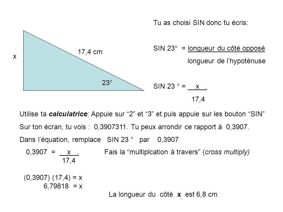 x 17,4 cm 23° Tu as choisi SIN donc tu écris: SIN 23° = longueur du côté opposé longueur de lhypoténuse SIN 23 ° = x.