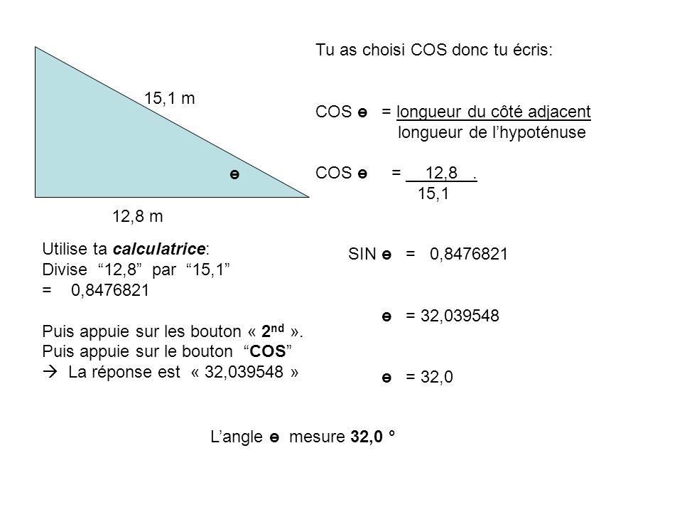 Tu as choisi COS donc tu écris: COS ө = longueur du côté adjacent longueur de lhypoténuse COS ө = 12,8. 15,1 ө 12,8 m 15,1 m Utilise ta calculatrice: