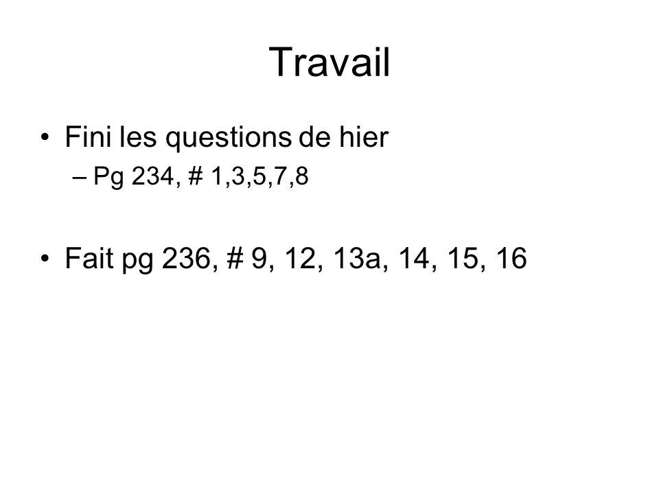 Travail Fini les questions de hier –Pg 234, # 1,3,5,7,8 Fait pg 236, # 9, 12, 13a, 14, 15, 16