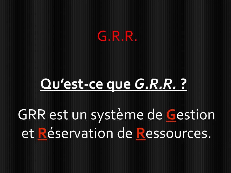 G.R.R. Quest-ce que G.R.R. ? GRR est un système de Gestion et Réservation de Ressources.