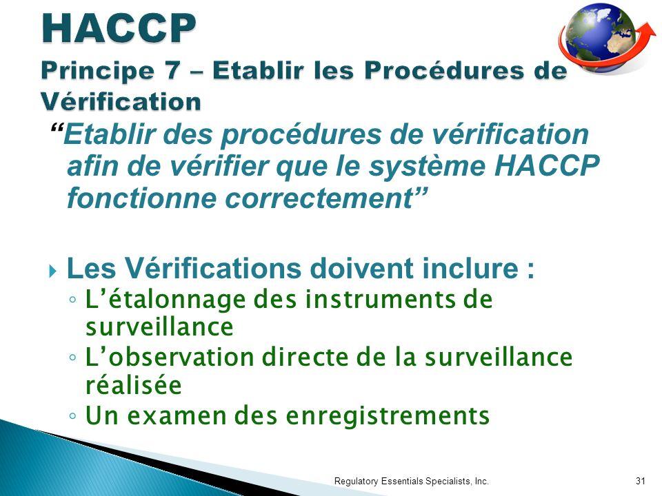 Etablir des procédures de vérification afin de vérifier que le système HACCP fonctionne correctement Les Vérifications doivent inclure : Létalonnage des instruments de surveillance Lobservation directe de la surveillance réalisée Un examen des enregistrements Regulatory Essentials Specialists, Inc.31