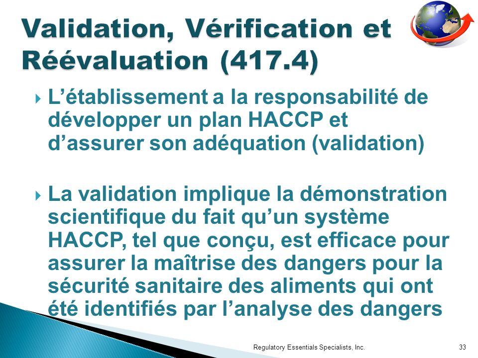 Létablissement a la responsabilité de développer un plan HACCP et dassurer son adéquation (validation) La validation implique la démonstration scientifique du fait quun système HACCP, tel que conçu, est efficace pour assurer la maîtrise des dangers pour la sécurité sanitaire des aliments qui ont été identifiés par lanalyse des dangers Regulatory Essentials Specialists, Inc.33
