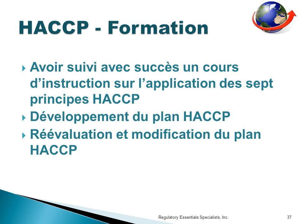 Avoir suivi avec succès un cours dinstruction sur lapplication des sept principes HACCP Développement du plan HACCP Réévaluation et modification du plan HACCP Regulatory Essentials Specialists, Inc.37