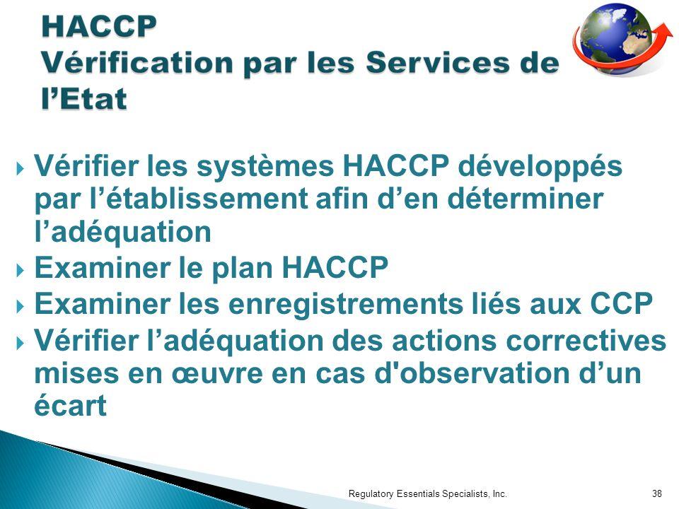 Vérifier les systèmes HACCP développés par létablissement afin den déterminer ladéquation Examiner le plan HACCP Examiner les enregistrements liés aux CCP Vérifier ladéquation des actions correctives mises en œuvre en cas d observation dun écart Regulatory Essentials Specialists, Inc.38