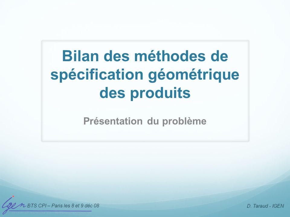 BTS CPI – Paris les 8 et 9 déc 08 D. Taraud - IGEN Bilan des méthodes de spécification géométrique des produits Présentation du problème