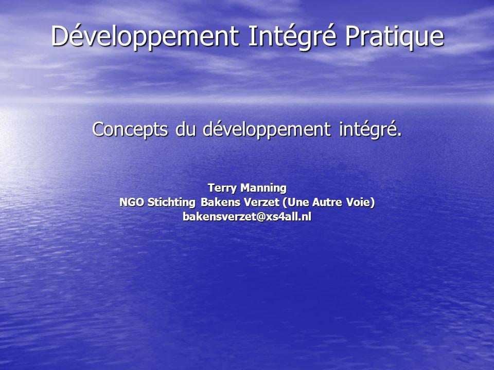 Développement Intégré Pratique Concepts du développement intégré. Terry Manning NGO Stichting Bakens Verzet (Une Autre Voie) bakensverzet@xs4all.nl