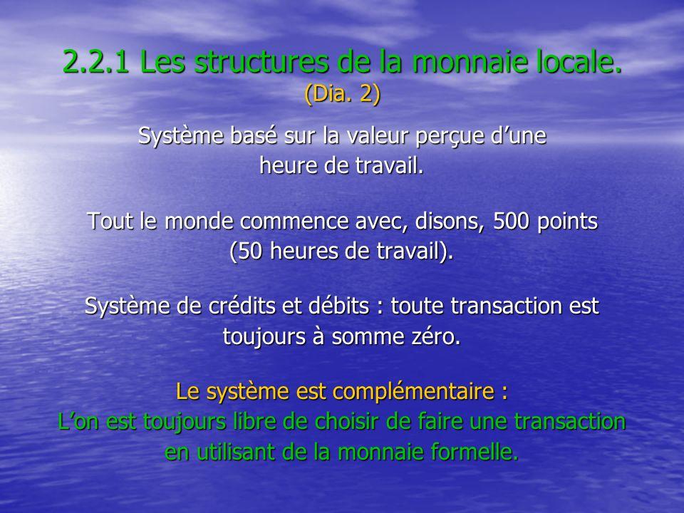 2.2.1 Les structures de la monnaie locale. (Dia. 2) Système basé sur la valeur perçue dune heure de travail. Tout le monde commence avec, disons, 500