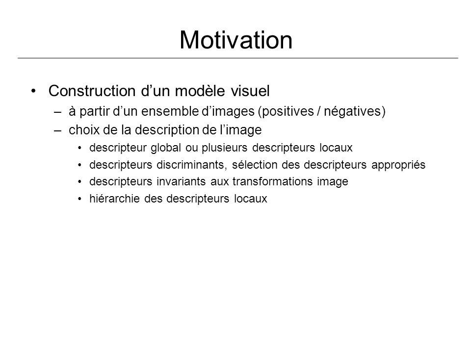 Motivation Construction dun modèle visuel –à partir dun ensemble dimages (positives / négatives) –choix de la description de limage descripteur global