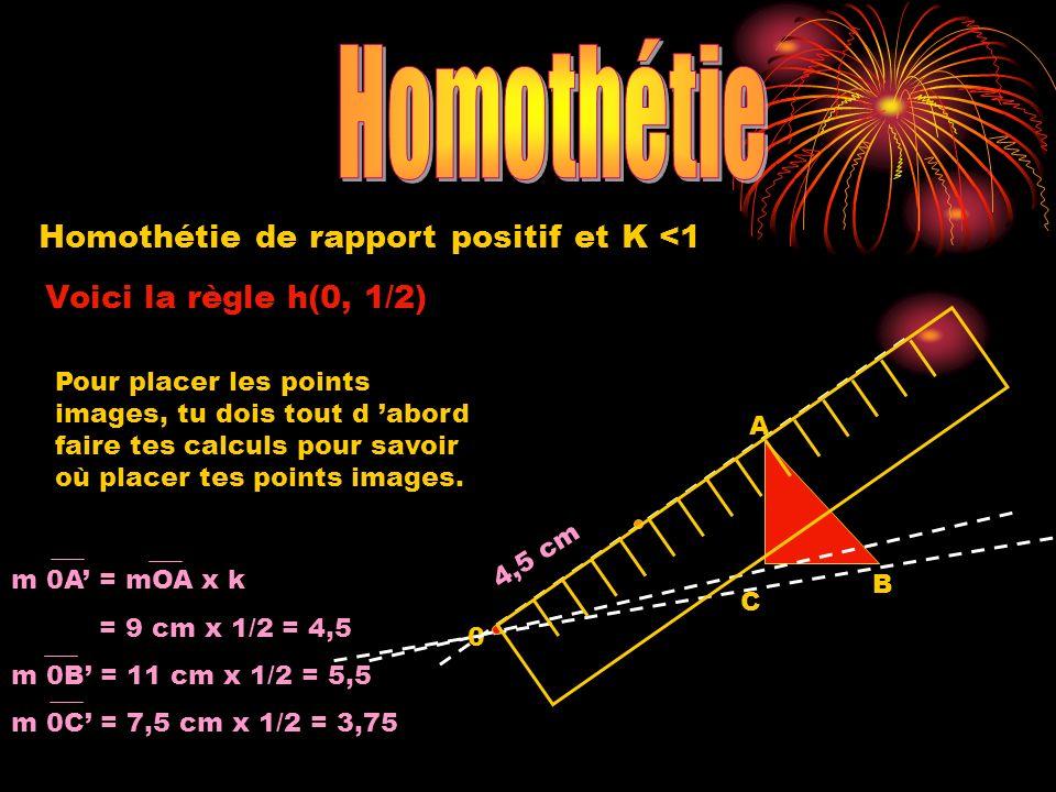 Homothétie de rapport positif et K <1 Voici la règle h(0, 1/2) 0 A B C 4,5 cm m 0A = mOA x k = 9 cm x 1/2 = 4,5 m 0B = 11 cm x 1/2 = 5,5 m 0C = 7,5 cm x 1/2 = 3,75 Pour placer les points images, tu dois tout d abord faire tes calculs pour savoir où placer tes points images.