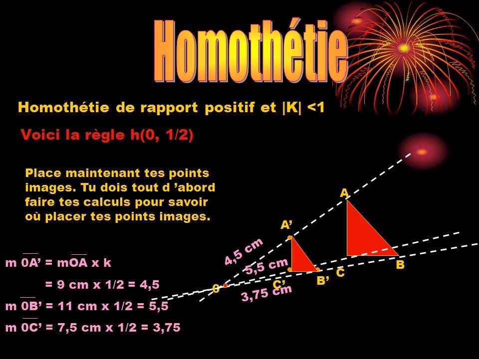 Homothétie de rapport positif et |K| <1 Voici la règle h(0, 1/2) 0 A B C 4,5 cm 3,75 cm 5,5 cm Place maintenant tes points images.