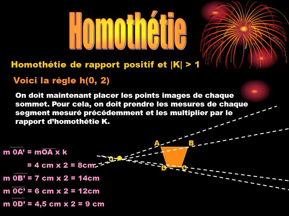 Voici la règle h(0, 2) 0 A DC B Homothétie de rapport positif et |K| > 1 On doit maintenant placer les points images de chaque sommet.