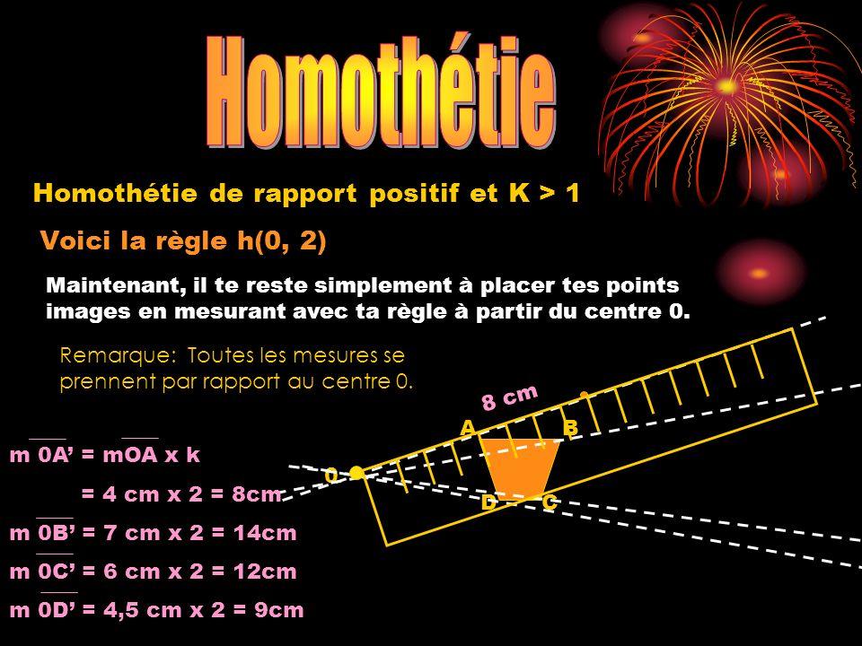 Voici la règle h(0, 2) 0 A DC B Homothétie de rapport positif et K > 1 Maintenant, il te reste simplement à placer tes points images en mesurant avec ta règle à partir du centre 0.
