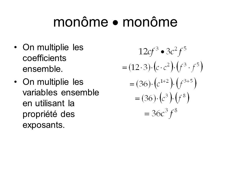 monôme On multiplie les coefficients ensemble. On multiplie les variables ensemble en utilisant la propriété des exposants.