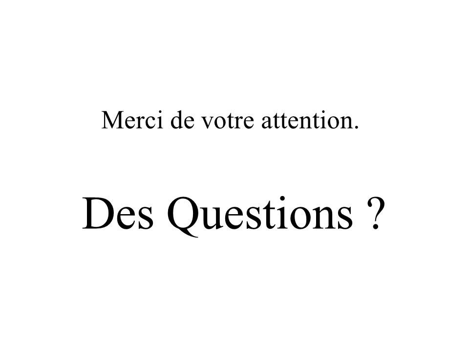Merci de votre attention. Des Questions ?