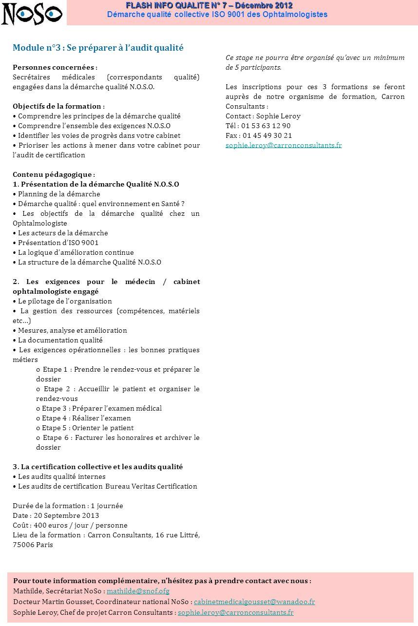 FLASH INFO QUALITE N° 7 – Décembre 2012 FLASH INFO QUALITE N° 7 – Décembre 2012 Démarche qualité collective ISO 9001 des Ophtalmologistes Pour toute information complémentaire, nhésitez pas à prendre contact avec nous : Mathilde, Secrétariat NoSo : mathilde@snof.ofgmathilde@snof.ofg Docteur Martin Gousset, Coordinateur national NoSo : cabinetmedicalgousset@wanadoo.frcabinetmedicalgousset@wanadoo.fr Sophie Leroy, Chef de projet Carron Consultants : sophie.leroy@carronconsultants.frsophie.leroy@carronconsultants.fr Module n°3 : Se préparer à laudit qualité Personnes concernées : Secrétaires médicales (correspondants qualité) engagées dans la démarche qualité N.O.S.O.