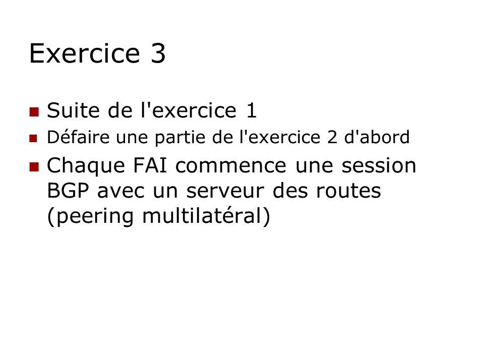 Exercice 3 Suite de l'exercice 1 Défaire une partie de l'exercice 2 d'abord Chaque FAI commence une session BGP avec un serveur des routes (peering mu
