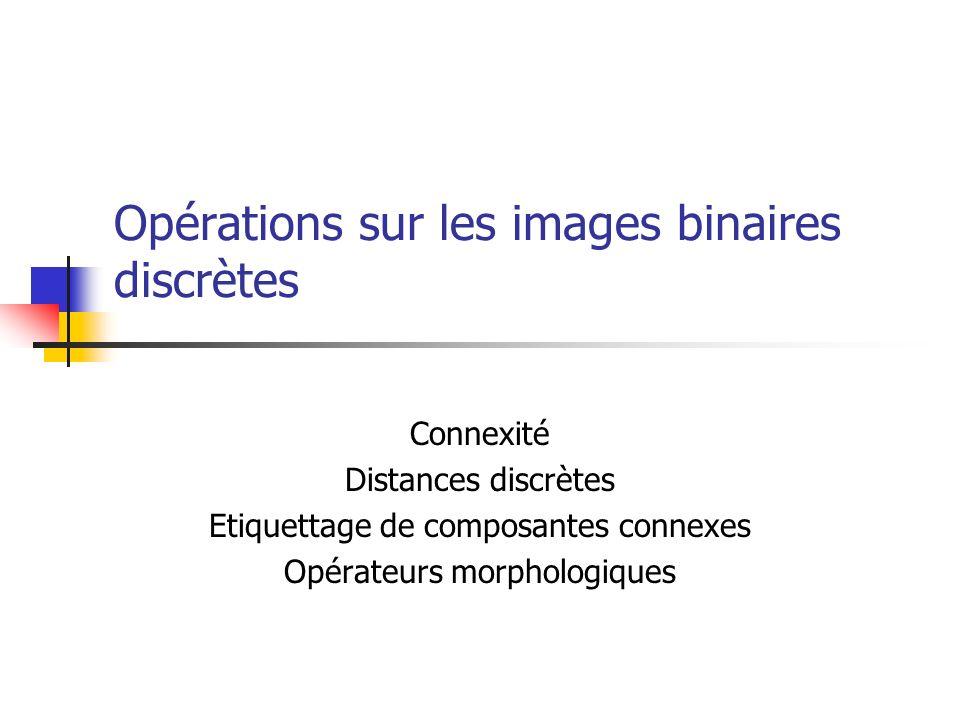 Opérations sur les images binaires discrètes Connexité Distances discrètes Etiquettage de composantes connexes Opérateurs morphologiques