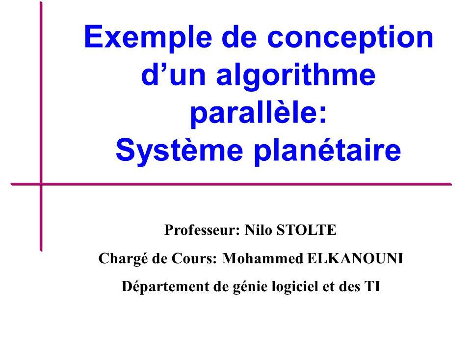 Exemple de conception dun algorithme parallèle: Système planétaire Professeur: Nilo STOLTE Chargé de Cours: Mohammed ELKANOUNI Département de génie logiciel et des TI