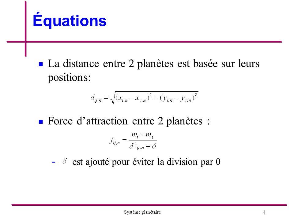 4 Système planétaire Équations La distance entre 2 planètes est basée sur leurs positions: Force dattraction entre 2 planètes : - est ajouté pour éviter la division par 0