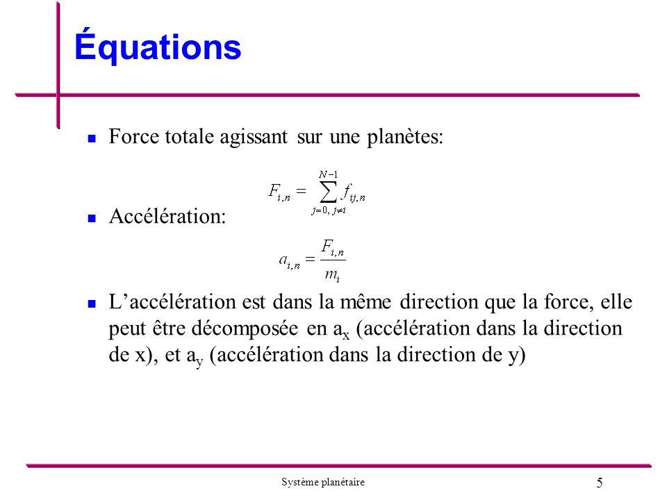 5 Système planétaire Équations Force totale agissant sur une planètes: Accélération: Laccélération est dans la même direction que la force, elle peut être décomposée en a x (accélération dans la direction de x), et a y (accélération dans la direction de y)