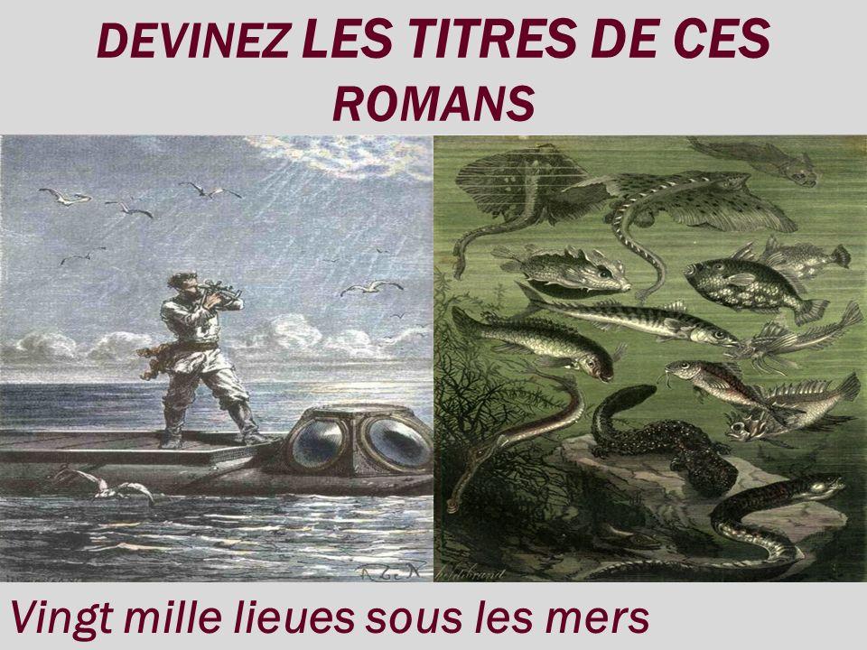 DEVINEZ LES TITRES DE CES ROMANS Vingt mille lieues sous les mers