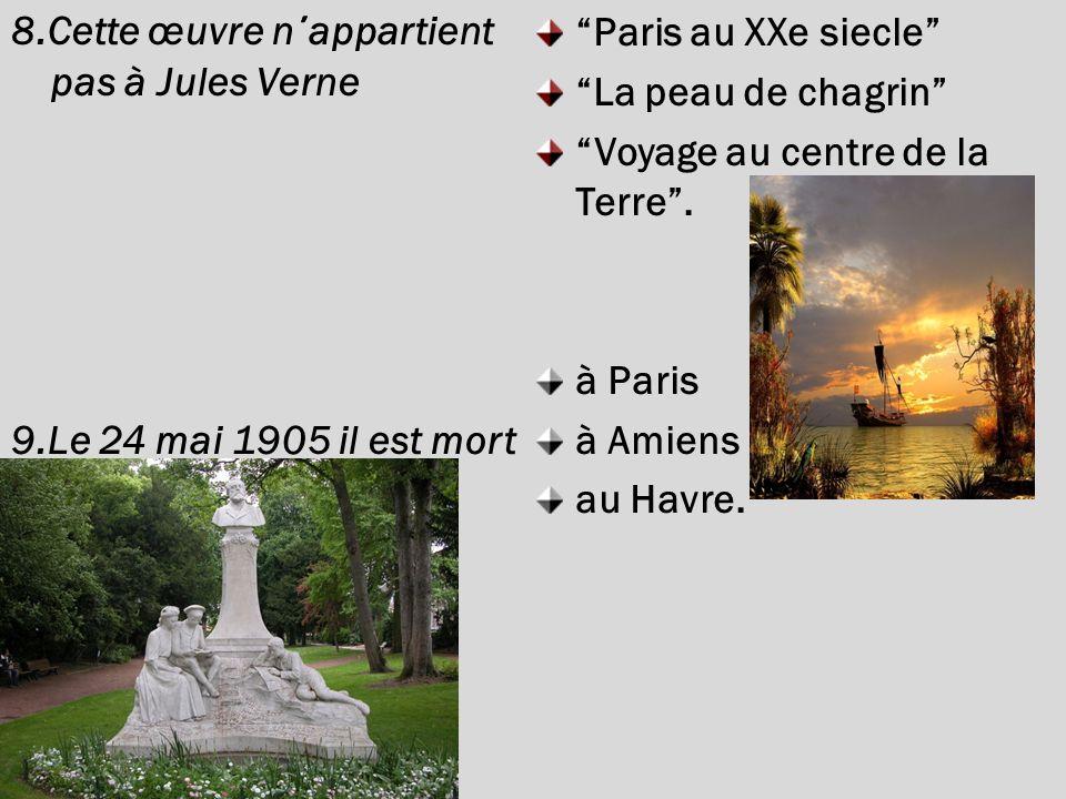 8.Cette œuvre n ΄ appartient pas à Jules Verne 9.Le 24 mai 1905 il est mort Paris au XXe siecle La peau de chagrin Voyage au centre de la Terre.