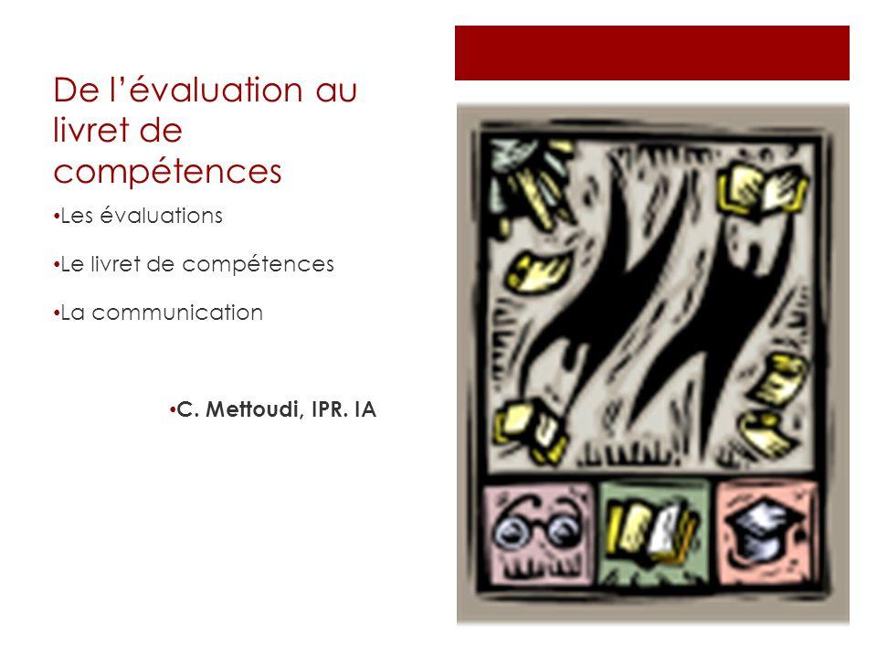 De lévaluation au livret de compétences Les évaluations Le livret de compétences La communication C. Mettoudi, IPR. IA