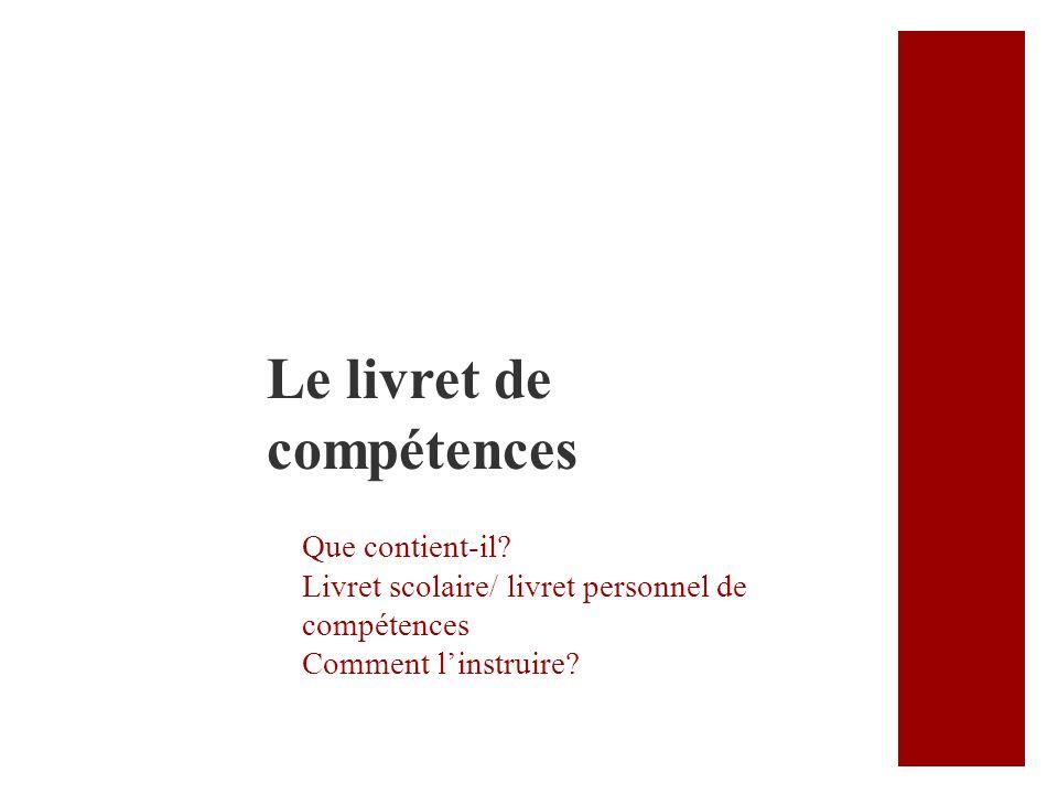 Que contient-il? Livret scolaire/ livret personnel de compétences Comment linstruire? Le livret de compétences