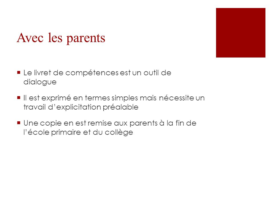 Avec les parents Le livret de compétences est un outil de dialogue Il est exprimé en termes simples mais nécessite un travail dexplicitation préalable Une copie en est remise aux parents à la fin de lécole primaire et du collège